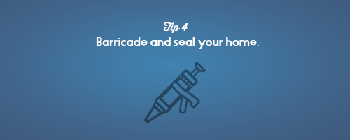 Barricade and seal your home.
